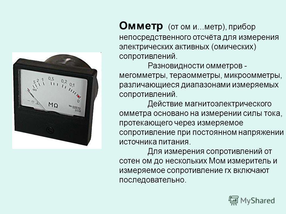 Омметр (от ом и...метр), прибор непосредственного отсчёта для измерения электрических активных (омических) сопротивлений. Разновидности омметров - мегомметры, тераомметры, микроомметры, различающиеся диапазонами измеряемых сопротивлений. Действие маг
