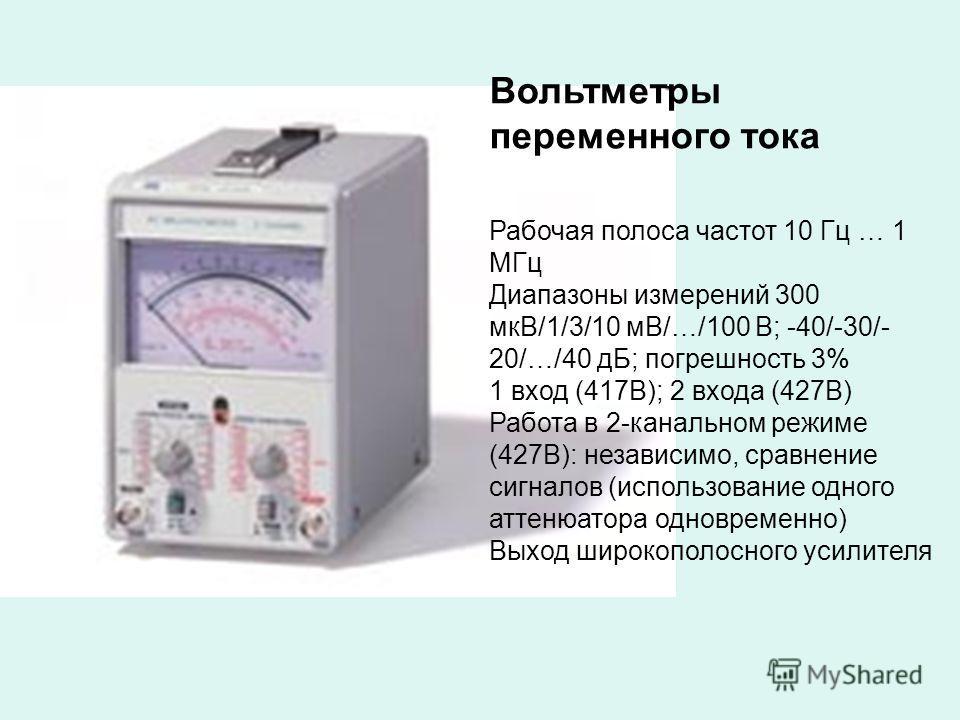Вольтметры переменного тока Рабочая полоса частот 10 Гц … 1 МГц Диапазоны измерений 300 мкВ/1/3/10 мВ/…/100 В; -40/-30/- 20/…/40 дБ; погрешность 3% 1 вход (417В); 2 входа (427В) Работа в 2-канальном режиме (427В): независимо, сравнение сигналов (испо