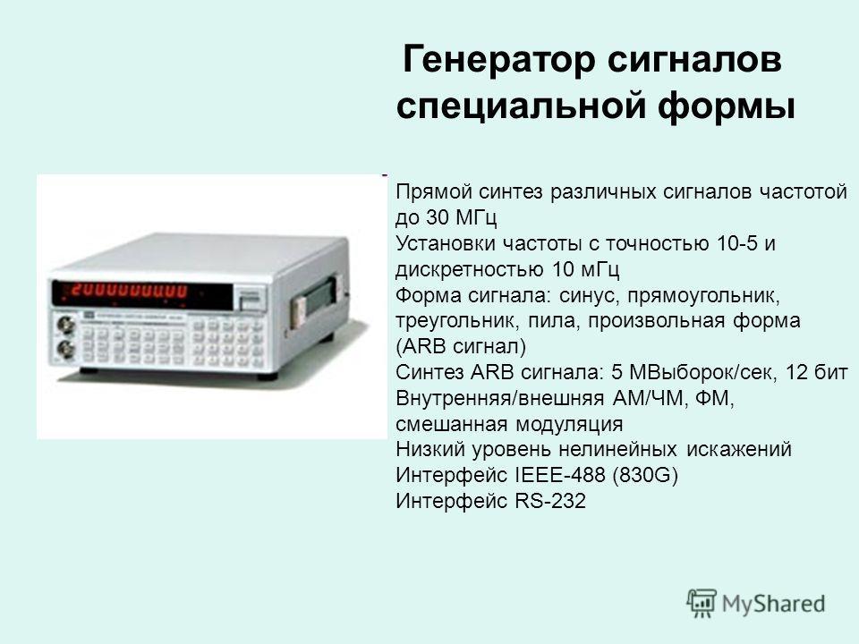 Генератор сигналов специальной формы Прямой синтез различных сигналов частотой до 30 МГц Установки частоты с точностью 10-5 и дискретностью 10 мГц Форма сигнала: синус, прямоугольник, треугольник, пила, произвольная форма (ARB сигнал) Синтез ARB сигн
