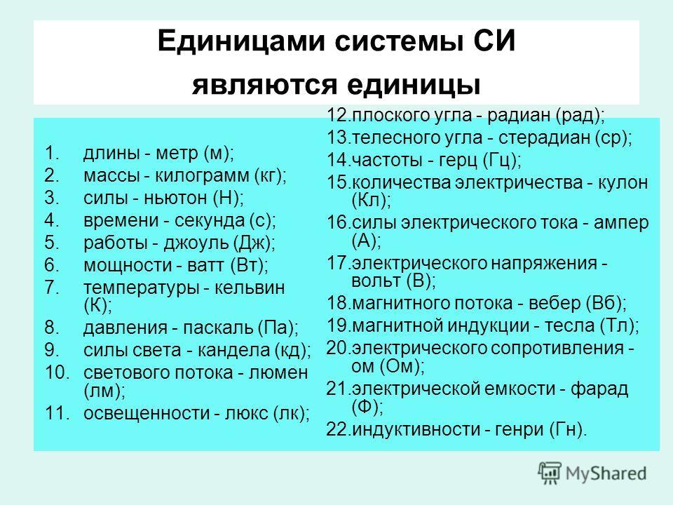 Единицами системы СИ являются единицы 1.длины - метр (м); 2.массы - килограмм (кг); 3.силы - ньютон (Н); 4.времени - секунда (с); 5.работы - джоуль (Дж); 6.мощности - ватт (Вт); 7.температуры - кельвин (К); 8.давления - паскаль (Па); 9.силы света - к
