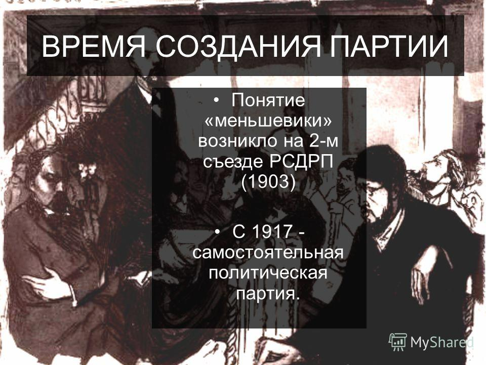 ВРЕМЯ СОЗДАНИЯ ПАРТИИ Понятие «меньшевики» возникло на 2-м съезде РСДРП (1903) С 1917 - самостоятельная политическая партия.