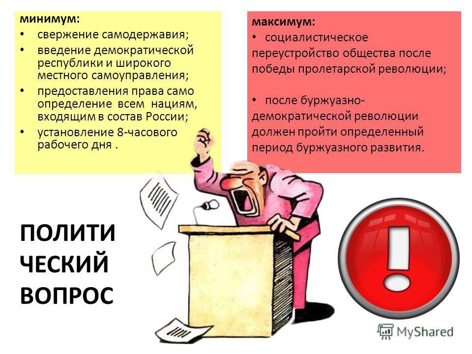 минимум: свержение самодержавия; введение демократической республики и широкого местного самоуправления; предоставления права само определение всем нациям, входящим в состав России; установление 8-часового рабочего дня. максимум: социалистическое пер