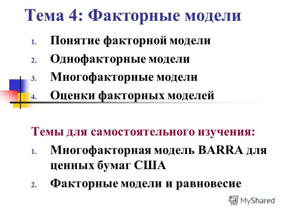 Тема 4: Факторные модели 1. Понятие факторной модели 2. Однофакторные модели 3. Многофакторные модели 4. Оценки факторных моделей Темы для самостоятельного изучения: 1. Многофакторная модель BARRA для ценных бумаг США 2. Факторные модели и равновесие