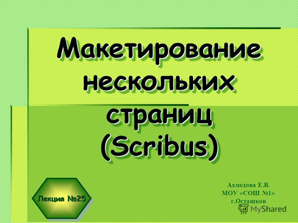 Макетирование нескольких страниц (Scribus) Ахмедова Е.В. МОУ «СОШ 1» г.Осташков Лекция 25
