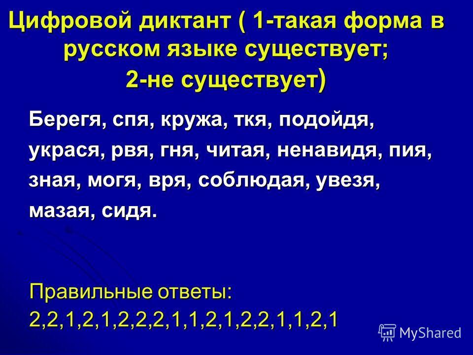 Цифровой диктант ( 1-такая форма в русском языке существует; 2-не существует ) Берегя, спя, кружа, ткя, подойдя, украся, рвя, гня, читая, ненавидя, пия, зная, могя, вря, соблюдая, увезя, мазая, сидя. Правильные ответы: 2,2,1,2,1,2,2,2,1,1,2,1,2,2,1,1