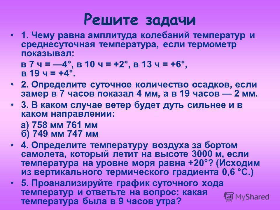 Решите задачи 1. Чему равна амплитуда колебаний температур и среднесуточная температура, если термометр показывал: в 7 ч = 4°, в 10 ч = +2°, в 13 ч = +6°, в 19 ч = +4°. 2. Определите суточное количество осадков, если замер в 7 часов показал 4 мм, а в