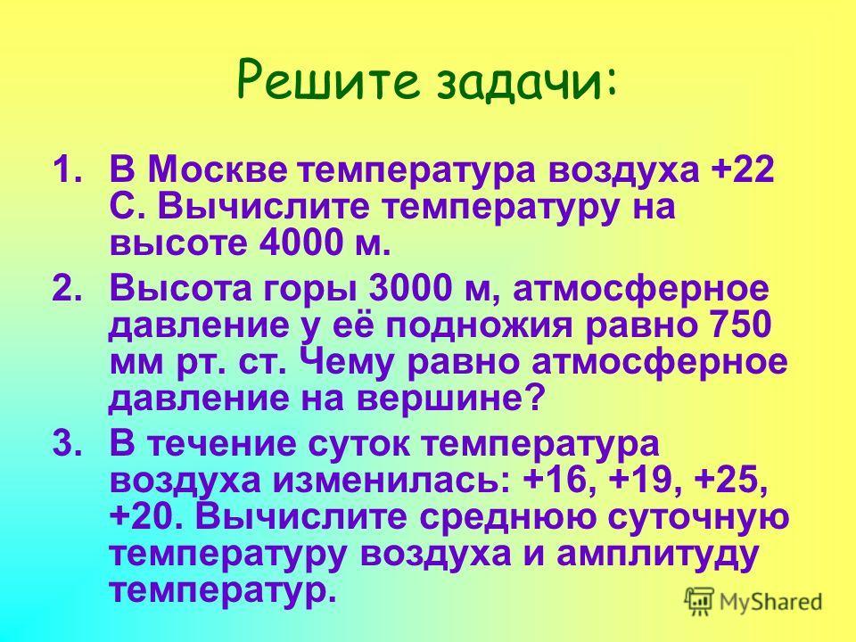 Решите задачи: 1.В Москве температура воздуха +22 С. Вычислите температуру на высоте 4000 м. 2.Высота горы 3000 м, атмосферное давление у её подножия равно 750 мм рт. ст. Чему равно атмосферное давление на вершине? 3.В течение суток температура возду