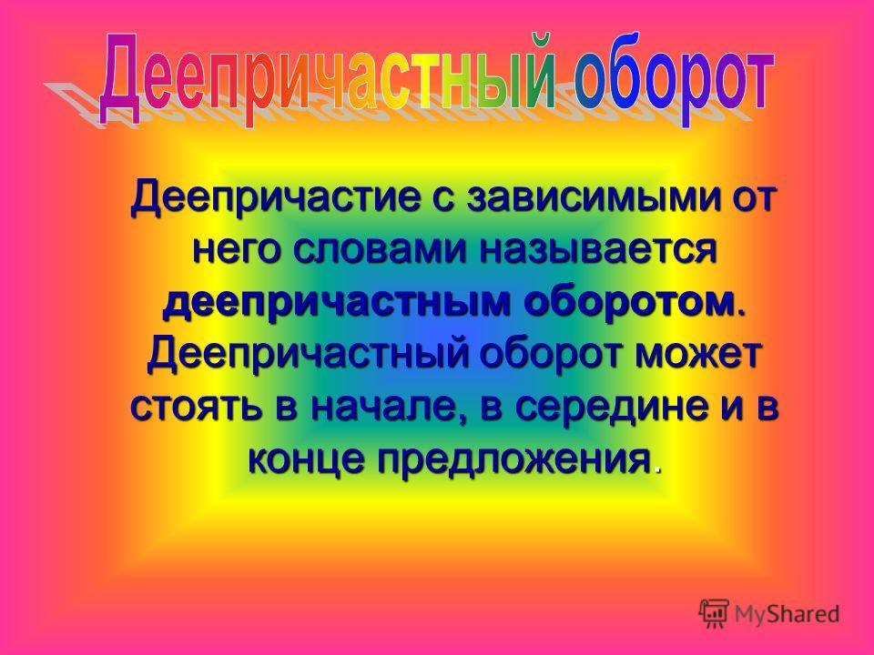 Деепричастие с зависимыми от него словами называется деепричастным оборотом. Деепричастный оборот может стоять в начале, в середине и в конце предложения. Деепричастие с зависимыми от него словами называется деепричастным оборотом. Деепричастный обор