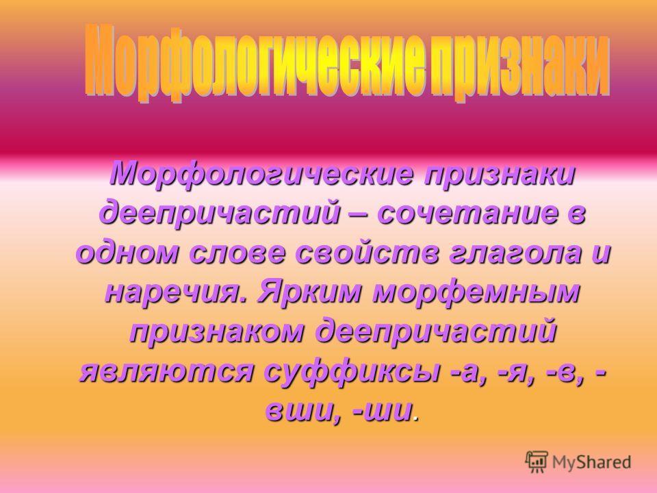 Морфологические признаки деепричастий – сочетание в одном слове свойств глагола и наречия. Ярким морфемным признаком деепричастий являются суффиксы -а, -я, -в, - вши, -ши. Морфологические признаки деепричастий – сочетание в одном слове свойств глагол