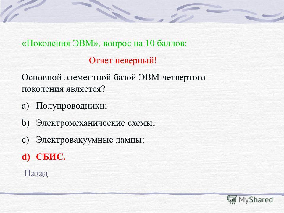 «Поколения ЭВМ», вопрос на 10 баллов: Ответ неверный! Основной элементной базой ЭВМ четвертого поколения является? a)Полупроводники; b)Электромеханические схемы; c)Электровакуумные лампы; d)СБИС. Назад