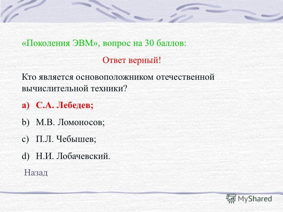 «Поколения ЭВМ», вопрос на 30 баллов: Ответ верный! Кто является основоположником отечественной вычислительной техники? a)С.А. Лебедев; b)М.В. Ломоносов; c)П.Л. Чебышев; d)Н.И. Лобачевский. Назад