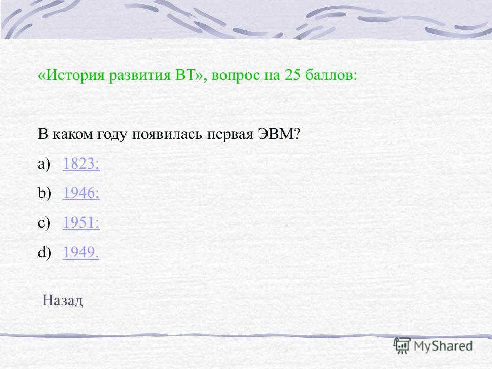 «История развития ВТ», вопрос на 25 баллов: В каком году появилась первая ЭВМ? a)1823;1823; b)1946;1946; c)1951;1951; d)1949.1949. Назад
