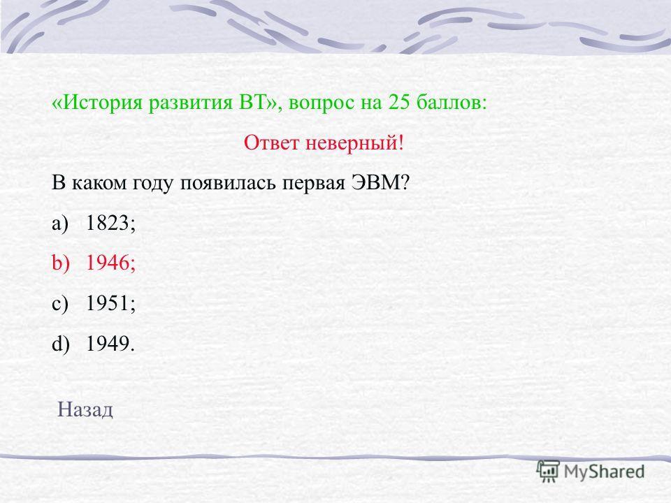 «История развития ВТ», вопрос на 25 баллов: Ответ неверный! В каком году появилась первая ЭВМ? a)1823; b)1946; c)1951; d)1949. Назад