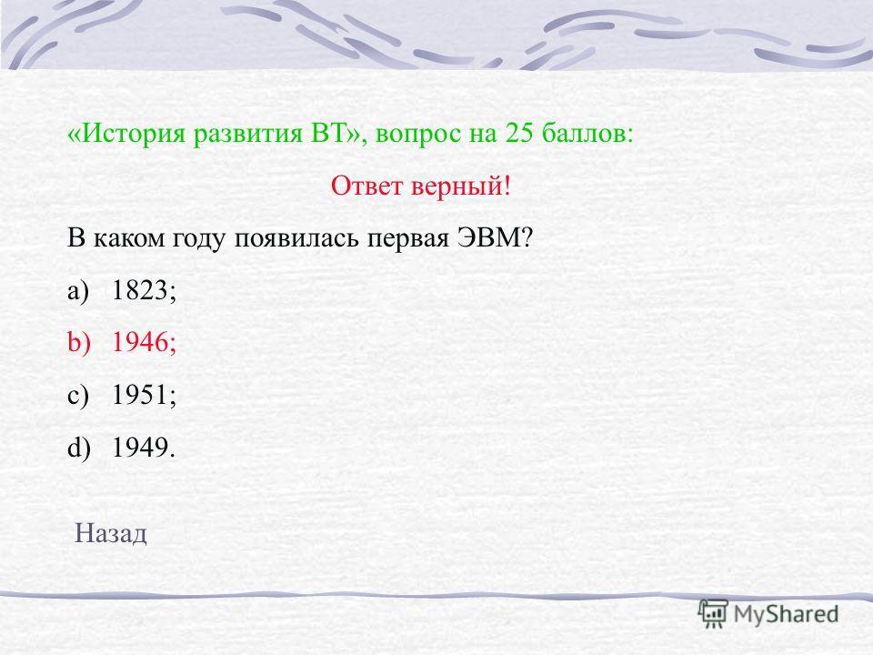 «История развития ВТ», вопрос на 25 баллов: Ответ верный! В каком году появилась первая ЭВМ? a)1823; b)1946; c)1951; d)1949. Назад