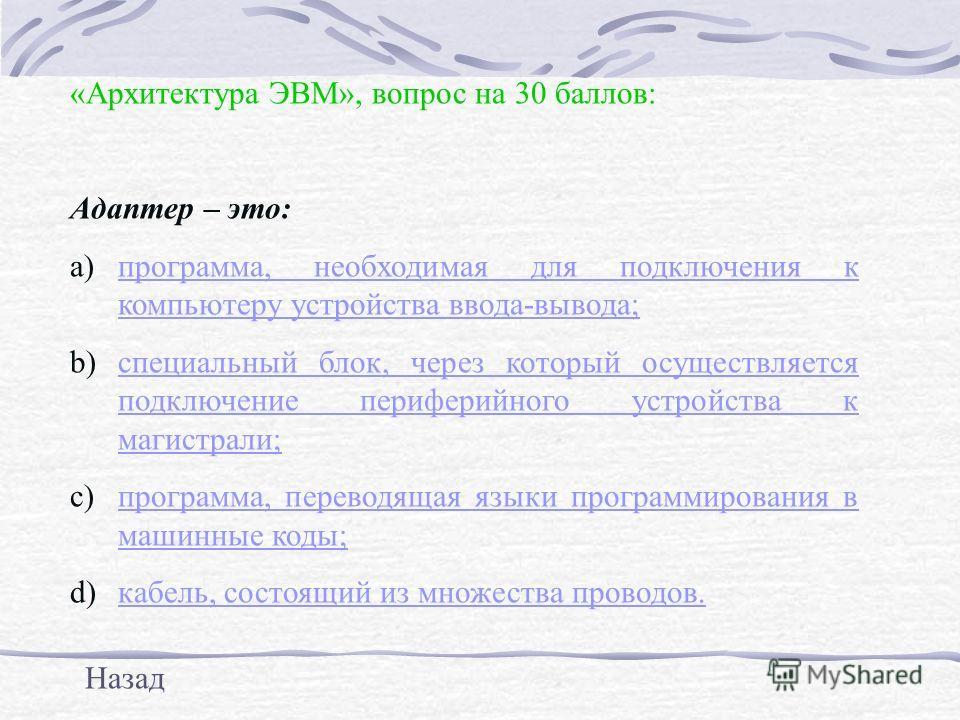 «Архитектура ЭВМ», вопрос на 30 баллов: Адаптер – это: a)программа, необходимая для подключения к компьютеру устройства ввода-вывода;программа, необходимая для подключения к компьютеру устройства ввода-вывода; b)специальный блок, через который осущес