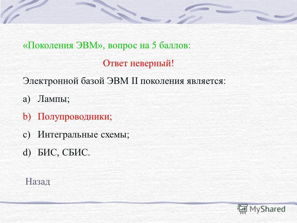 «Поколения ЭВМ», вопрос на 5 баллов: Ответ неверный! Электронной базой ЭВМ II поколения является: a)Лампы; b)Полупроводники; c)Интегральные схемы; d)БИС, СБИС. Назад