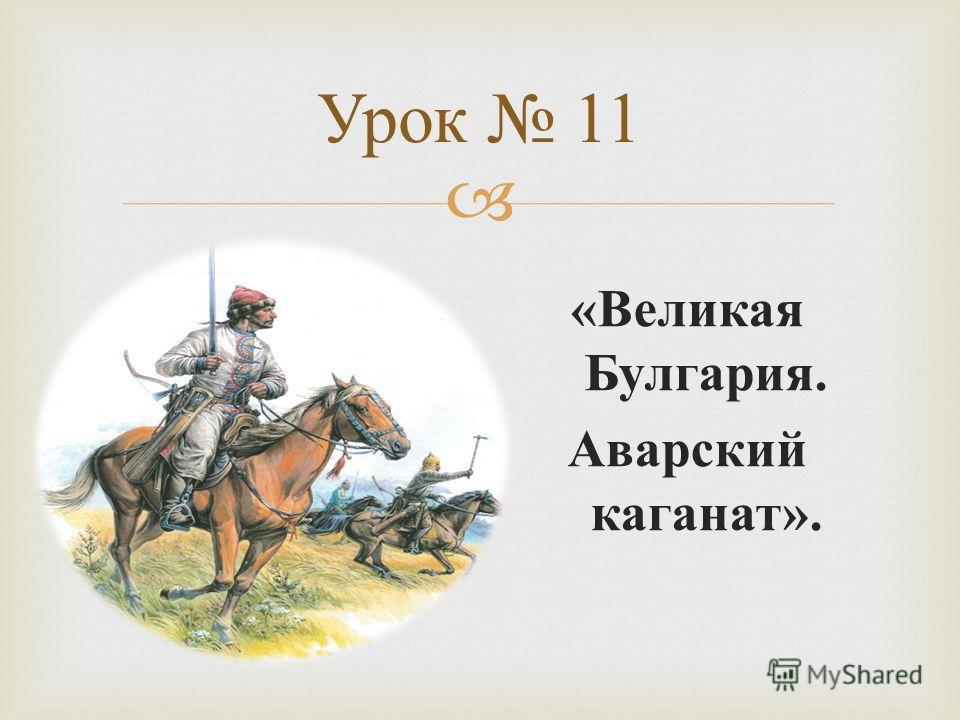 Урок 11 « Великая Булгария. Аварский каганат ».