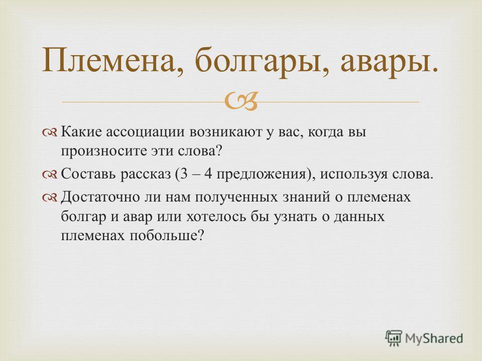 Какие ассоциации возникают у вас, когда вы произносите эти слова ? Составь рассказ (3 – 4 предложения ), используя слова. Достаточно ли нам полученных знаний о племенах болгар и авар или хотелось бы узнать о данных племенах побольше ? Племена, болгар