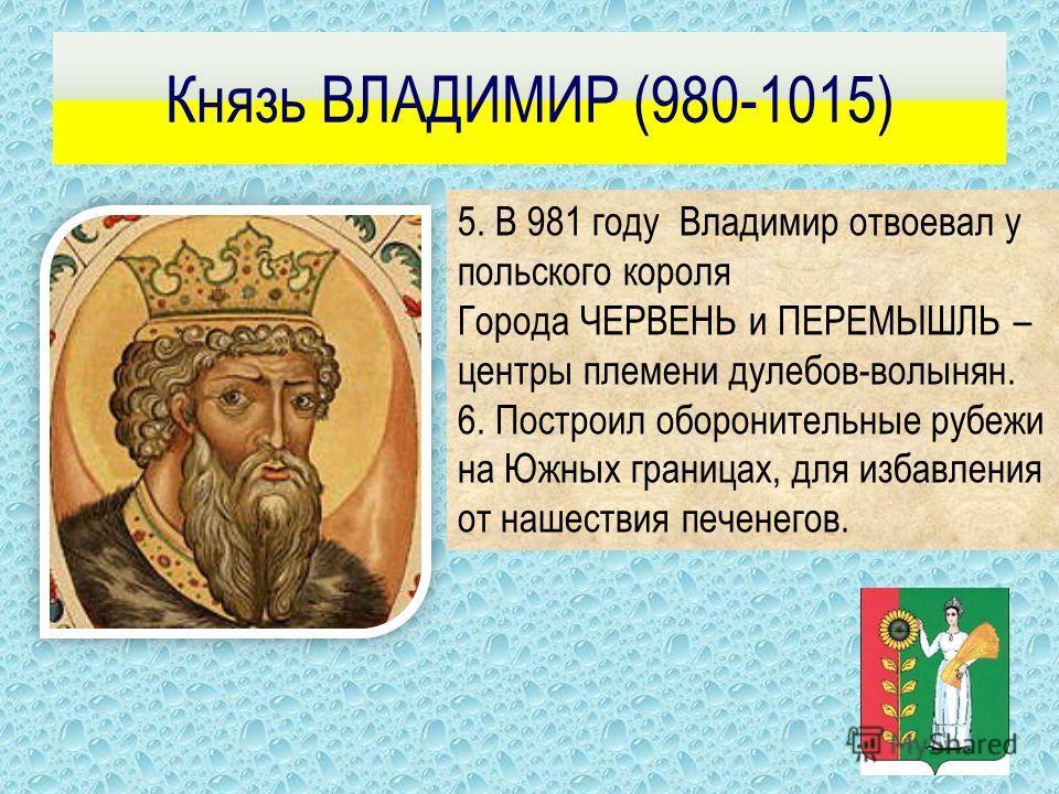 Князь ВЛАДИМИР (980-1015) 1. Возвратил под контроль Киева племя Вятичей. 2. Разгромил ополчение радимичей. 3. Подчинил Полоцкое княжество. 4. Совершил удачный поход в Волжскую Булгарию.