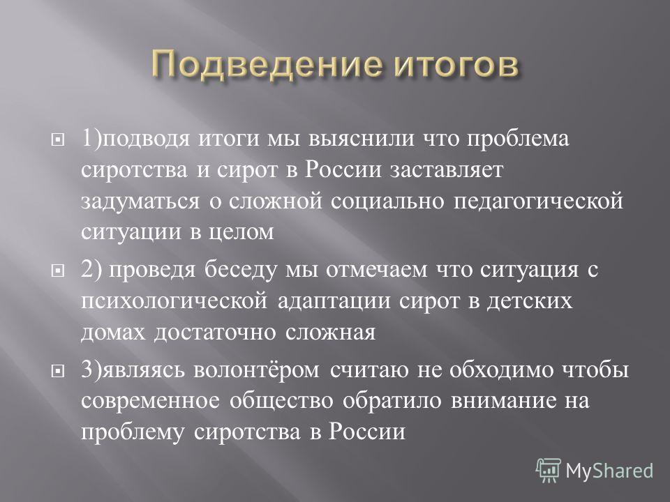 1) подводя итоги мы выяснили что проблема сиротства и сирот в России заставляет задуматься о сложной социально педагогической ситуации в целом 2) проведя беседу мы отмечаем что ситуация с психологической адаптации сирот в детских домах достаточно сло