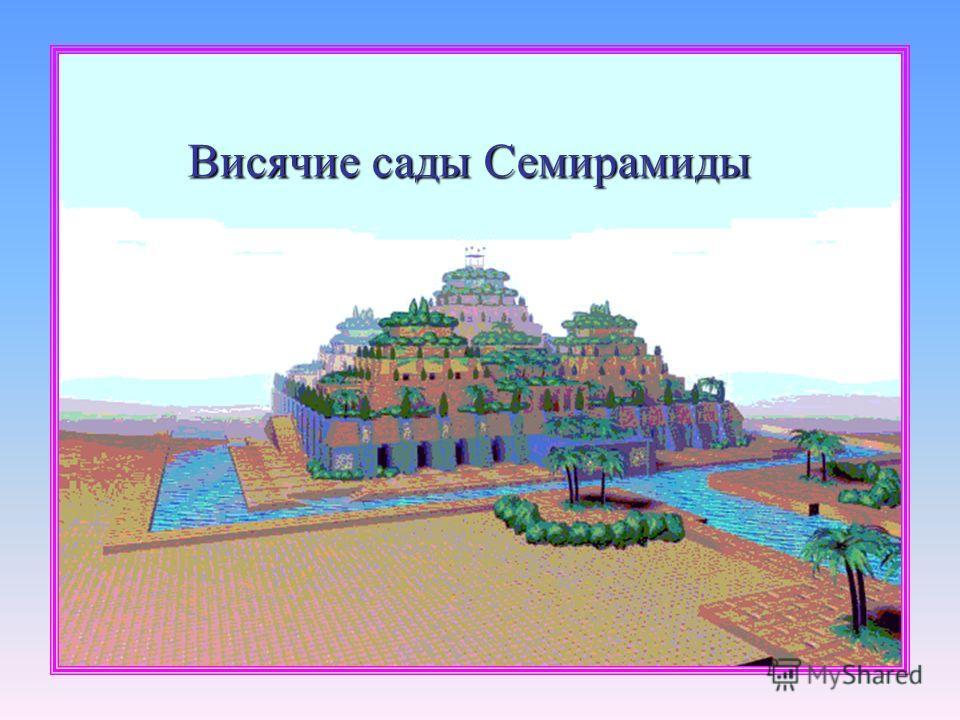 ВИСЯЧИЕ САДЫ СЕМИРАМИДЫ, сады во дворце вавилонского царя Навуходоносора II (605-562 до н. э.), которые он приказал разбить для своей любимой жены мидийской царевны ; традиционно причисляются к Семи чудесам света. Уже во времена Геродота построение в