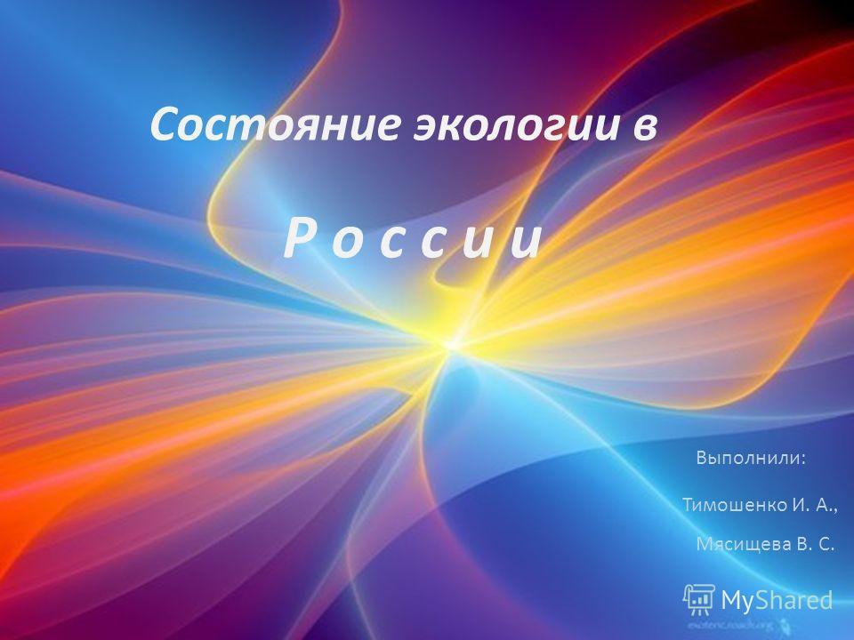 Состояние экологии в Р о с с и иР о с с и и Выполнили : Тимошенко И. А., Мясищева В. С.