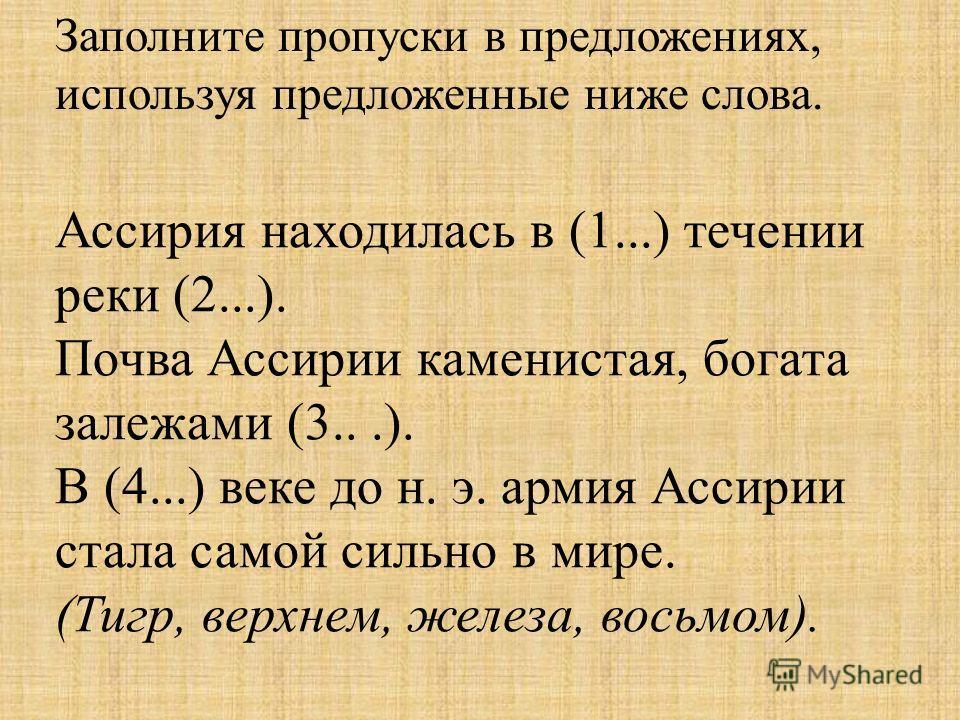 Ассирия находилась в (1...) течении реки (2...). Почва Ассирии каменистая, богата залежами (3...). В (4...) веке до н. э. армия Ассирии стала самой сильно в мире. (Тигр, верхнем, железа, восьмом). Заполните пропуски в предложениях, используя предложе