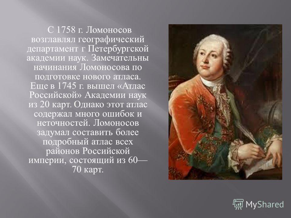 С 1758 г. Ломоносов возглавлял географический департамент г Петербургской академии наук. Замечательны начинания Ломоносова по подготовке нового атласа. Еще в 1745 г. вышел « Атлас Российской » Академии наук из 20 карт. Однако этот атлас содержал мног