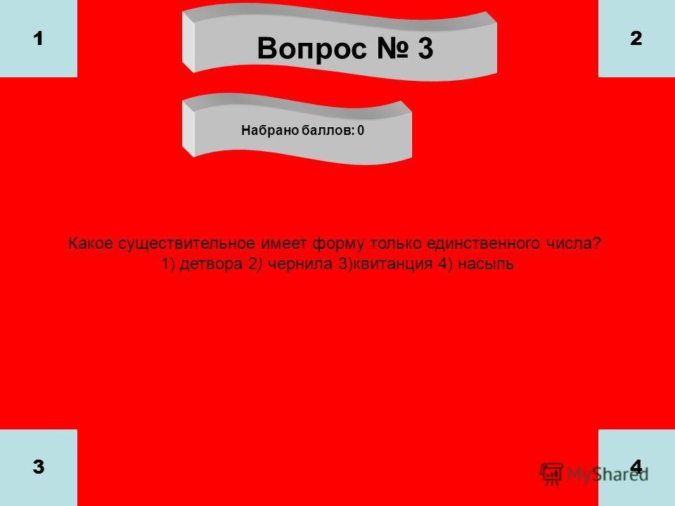 Вопрос 3 Набрано баллов: 0 1 34 2 Какое существительное имеет форму только единственного числа? 1) детвора 2) чернила 3)квитанция 4) насыпь