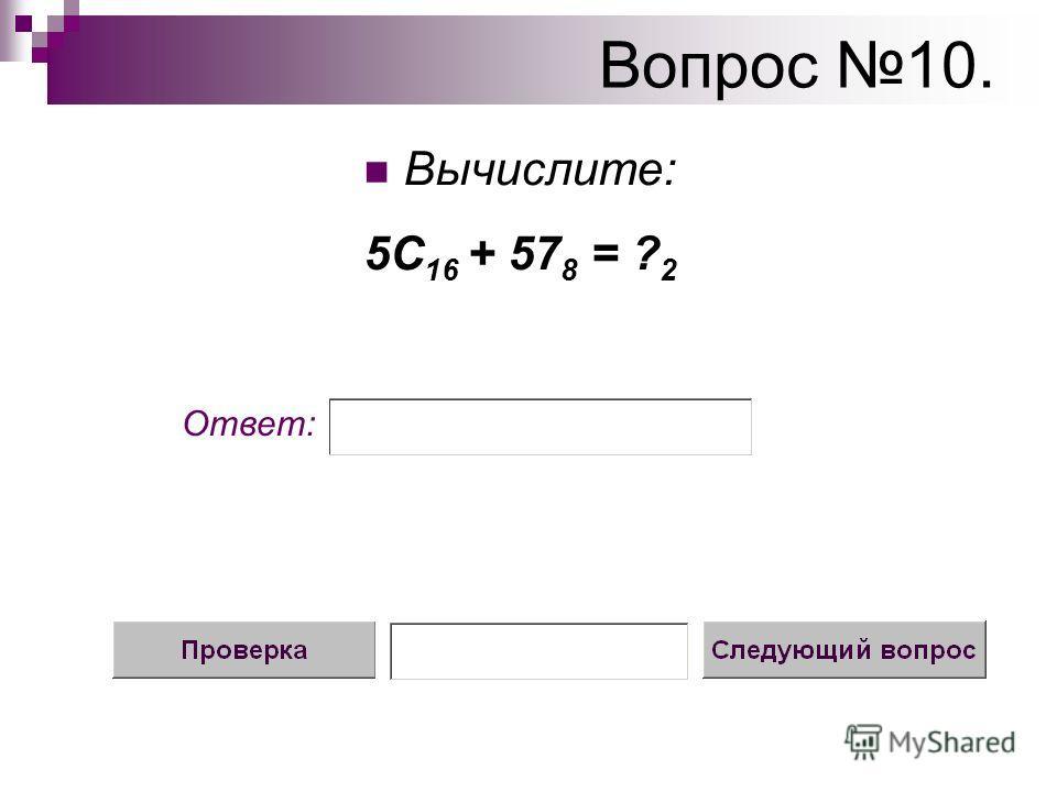 Вопрос 10. Вычислите: 5С 16 + 57 8 = ? 2 Ответ: