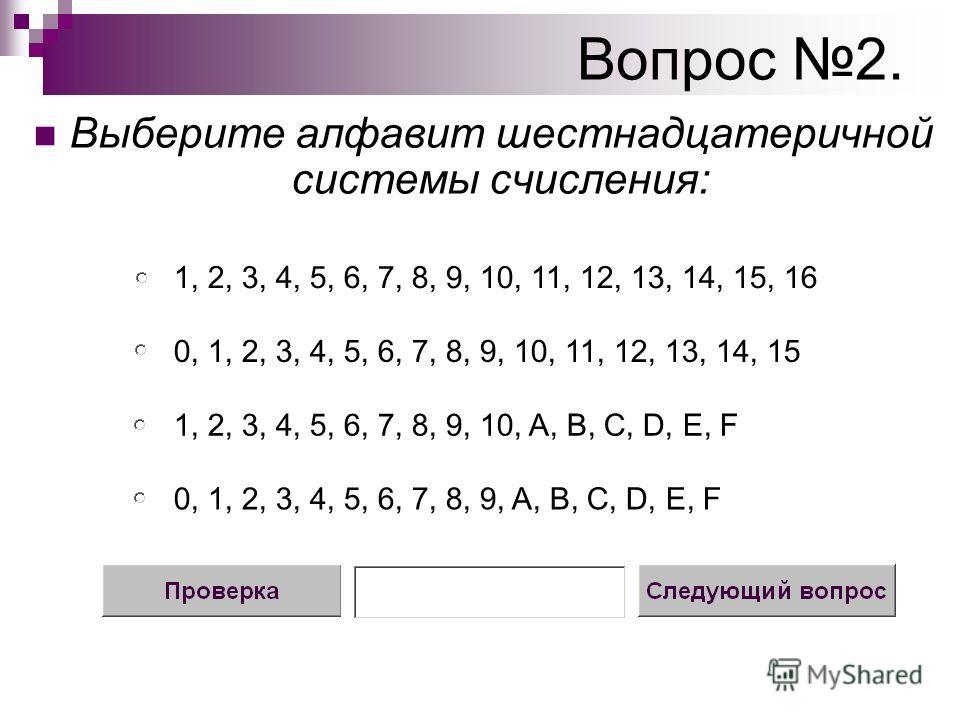 Вопрос 2. Выберите алфавит шестнадцатеричной системы счисления: 0, 1, 2, 3, 4, 5, 6, 7, 8, 9, 10, 11, 12, 13, 14, 15 1, 2, 3, 4, 5, 6, 7, 8, 9, 10, A, B, C, D, Е, F 1, 2, 3, 4, 5, 6, 7, 8, 9, 10, 11, 12, 13, 14, 15, 16 0, 1, 2, 3, 4, 5, 6, 7, 8, 9, A