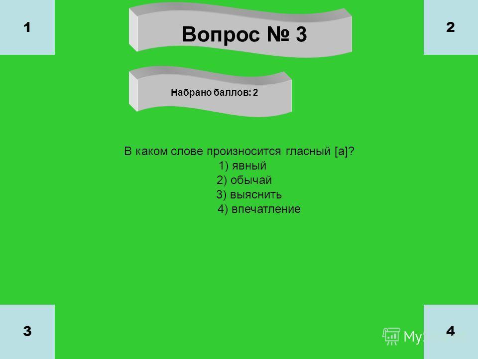 Вопрос 3 Набрано баллов: 2 1 34 2 В каком слове произносится гласный [а]? 1) явный 2) обычай 3) выяснить 4) впечатление