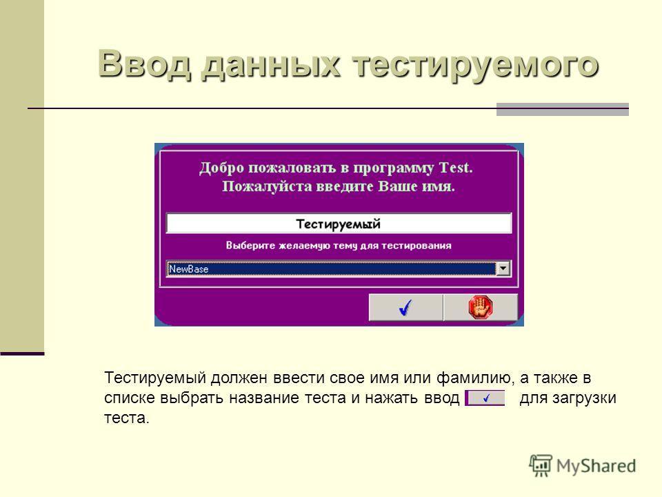 Ввод данных тестируемого Тестируемый должен ввести свое имя или фамилию, а также в списке выбрать название теста и нажать ввод для загрузки теста.