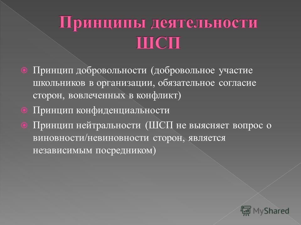 Принцип добровольности (добровольное участие школьников в организации, обязательное согласие сторон, вовлеченных в конфликт) Принцип конфиденциальности Принцип нейтральности (ШСП не выясняет вопрос о виновности/невиновности сторон, является независим