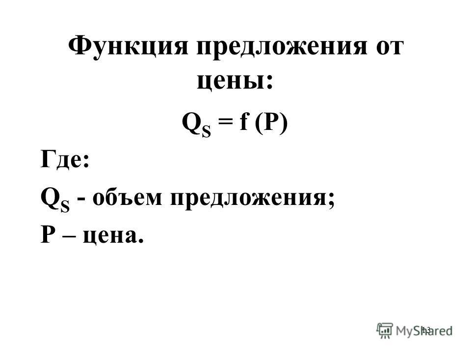 13 Функция предложения от цены: Q S = f (P) Где: Q S - объем предложения; Р – цена.