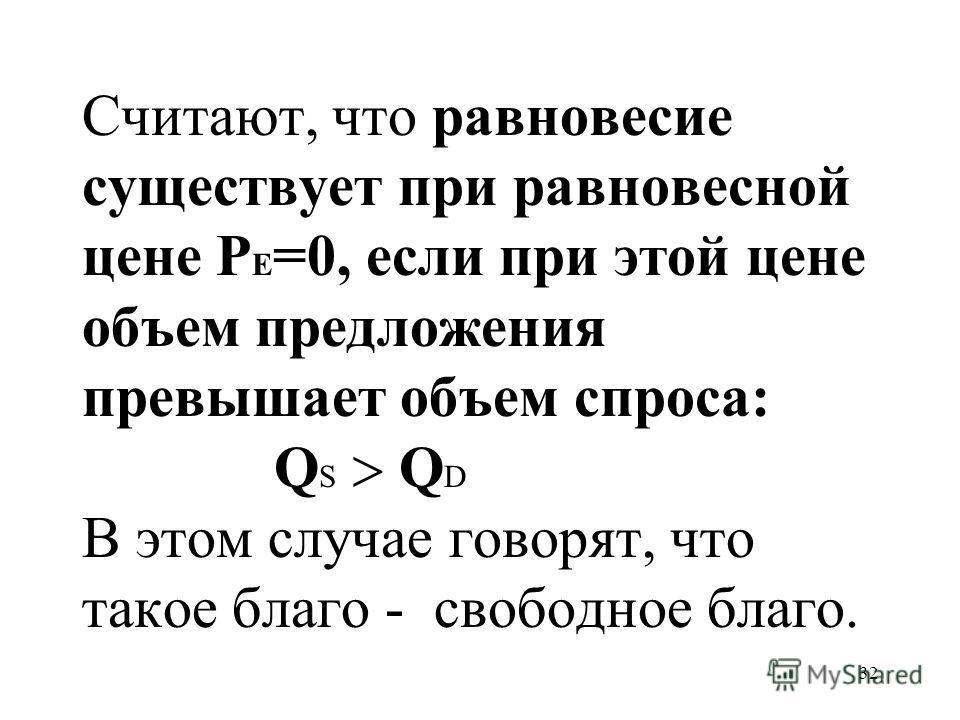 32 Считают, что равновесие существует при равновесной цене P E =0, если при этой цене объем предложения превышает объем спроса: Q S Q D В этом случае говорят, что такое благо - свободное благо.