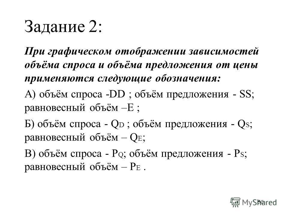 50 Задание 2: При графическом отображении зависимостей объёма спроса и объёма предложения от цены применяются следующие обозначения: А) объём спроса -DD ; объём предложения - SS; равновесный объём –E ; Б) объём спроса - Q D ; объём предложения - Q S