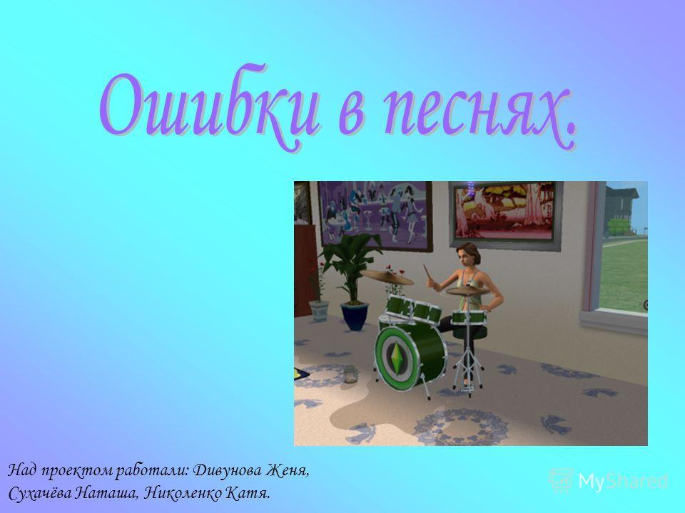 Над проектом работали: Дивунова Женя, Сухачёва Наташа, Николенко Катя.