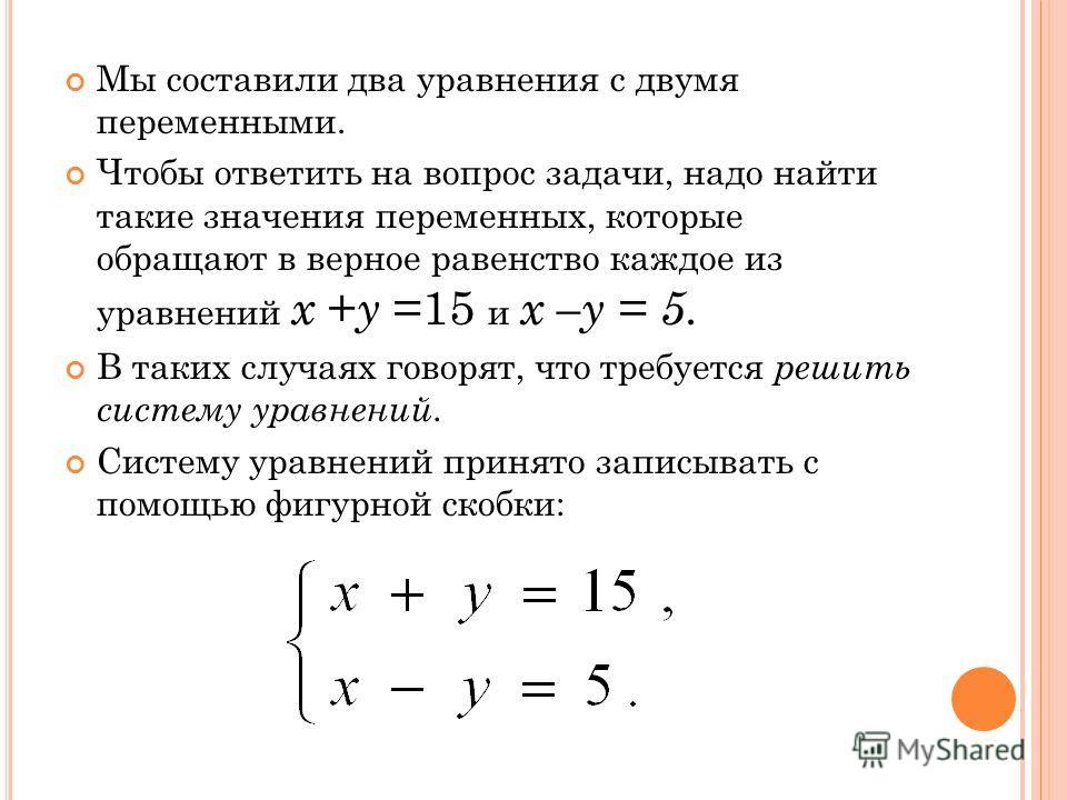 Мы составили два уравнения с двумя переменными. Чтобы ответить на вопрос задачи, надо найти такие значения переменных, которые обращают в верное равенство каждое из уравнений x + y =15 и x –y = 5. В таких случаях говорят, что требуется решить систему