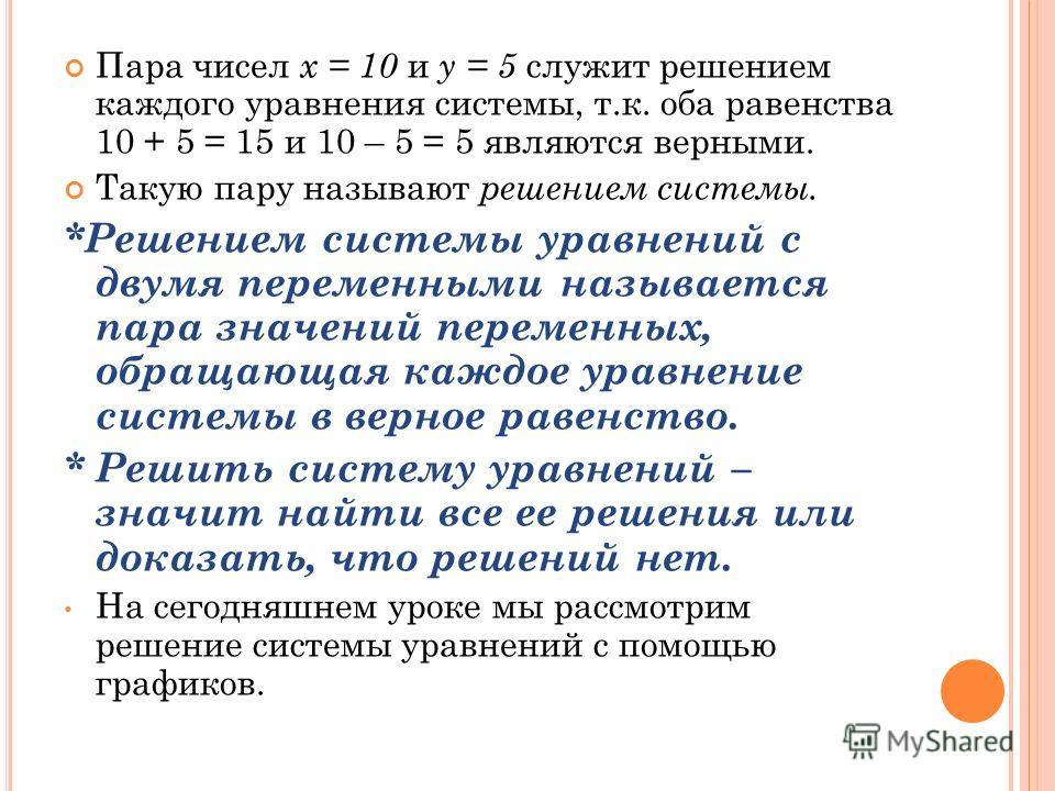 Пара чисел x = 10 и y = 5 служит решением каждого уравнения системы, т.к. оба равенства 10 + 5 = 15 и 10 – 5 = 5 являются верными. Такую пару называют решением системы. *Решением системы уравнений с двумя переменными называется пара значений переменн