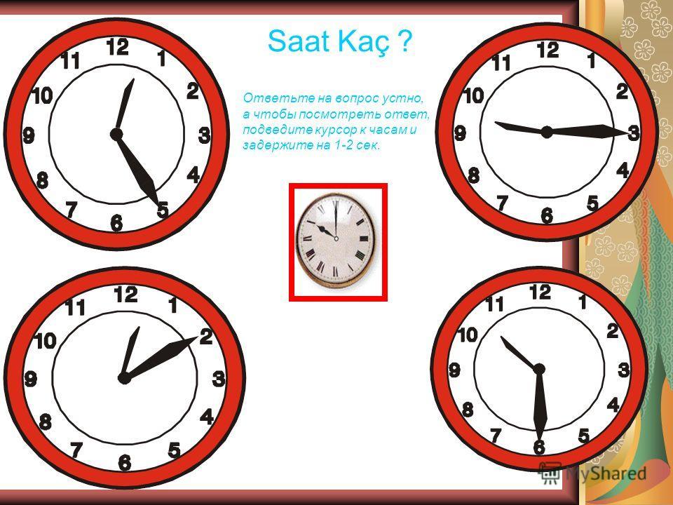 Saat Kaç ? Ответьте на вопрос устно, а чтобы посмотреть ответ, подведите курсор к часам и задержите на 1-2 сек.