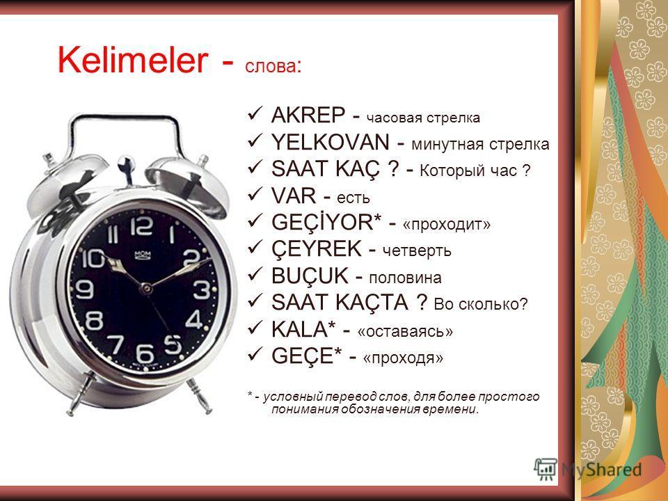 Kelimeler - слова : AKREP - часовая стрелка YELKOVAN - минутная стрелка SAAT KAÇ ? - Который час ? VAR - есть GEÇİYOR* - «проходит» ÇEYREK - четверть BUÇUK - половина SAAT KAÇTA ? Во сколько? KALA* - «оставаясь» GEÇE* - «проходя» * - условный перевод
