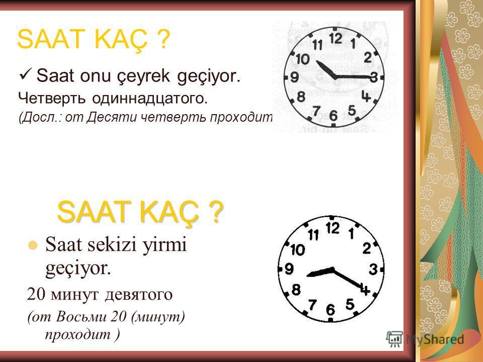 Saat onu çeyrek geçiyor. Четверть одиннадцатого. (Досл.: от Десяти четверть проходит) Saat sekizi yirmi geçiyor. 20 минут девятого (от Восьми 20 (минут) проходит ) SAAT KAÇ ?