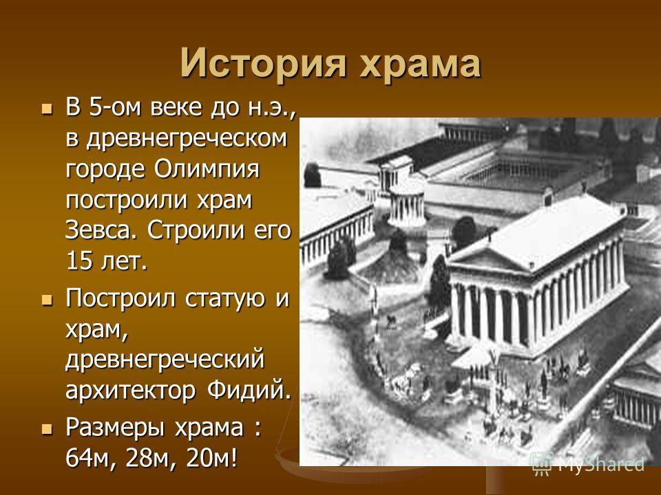 История храма В 5-ом веке до н.э., в древнегреческом городе Олимпия построили храм Зевса. Строили его 15 лет. Построил статую и храм, древнегреческий архитектор Фидий. Размеры храма : 64м, 28м, 20м!