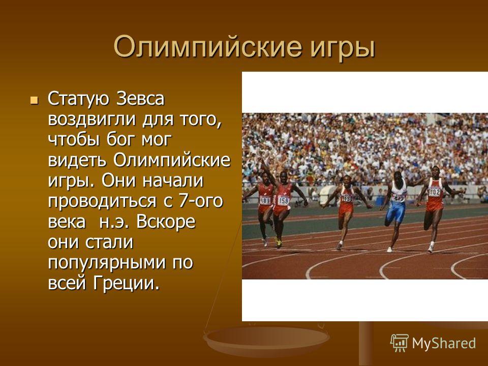 Олимпийские игры Статую Зевса воздвигли для того, чтобы бог мог видеть Олимпийские игры. Они начали проводиться с 7-ого века н.э. Вскоре они стали популярными по всей Греции.