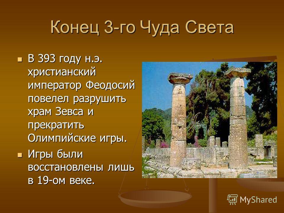 Конец 3-го Чуда Света В 393 году н.э. христианский император Феодосий повелел разрушить храм Зевса и прекратить Олимпийские игры. Игры были восстановлены лишь в 19-ом веке.