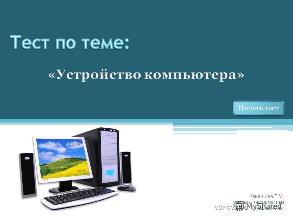 Канашина Е.М, учитель информатики МОУ СОШ 27 г.Йошкар-Олы Начать тест