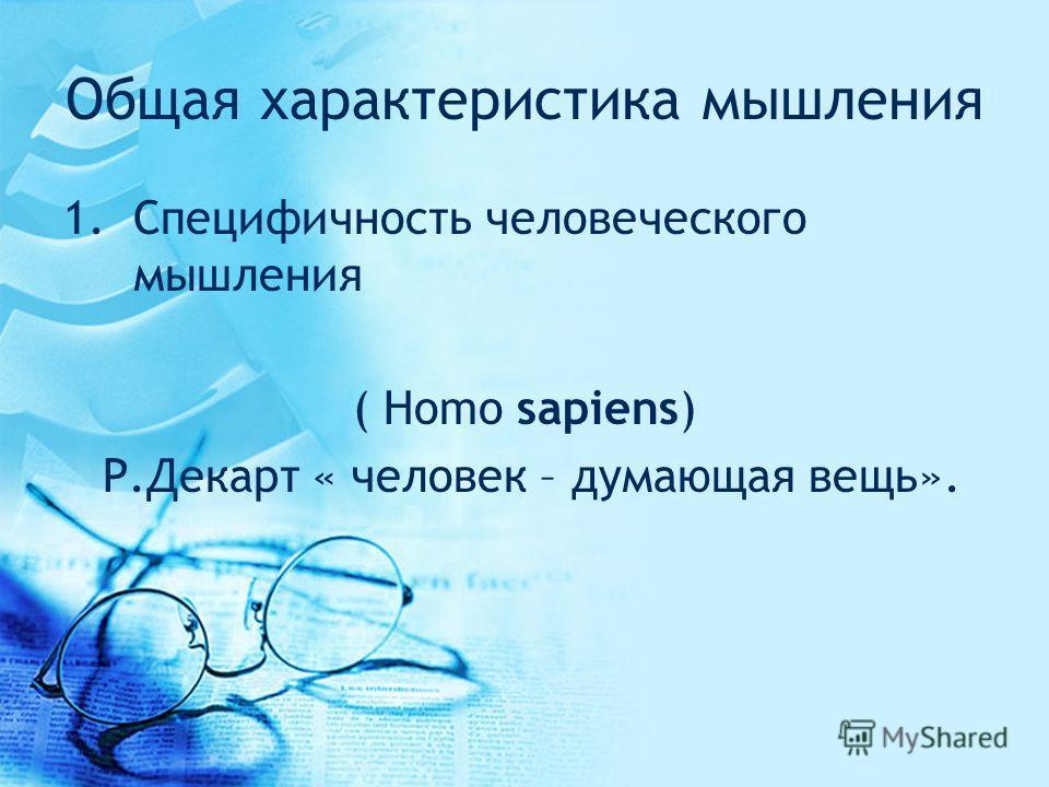 Общая характеристика мышления 1.Специфичность человеческого мышления ( Homo sapiens) Р.Декарт « человек – думающая вещь».