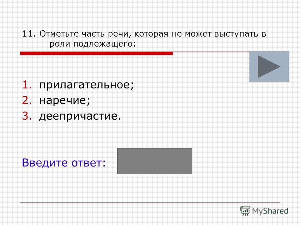 11. Отметьте часть речи, которая не может выступать в роли подлежащего: 1.прилагательное; 2.наречие; 3.деепричастие. Введите ответ: