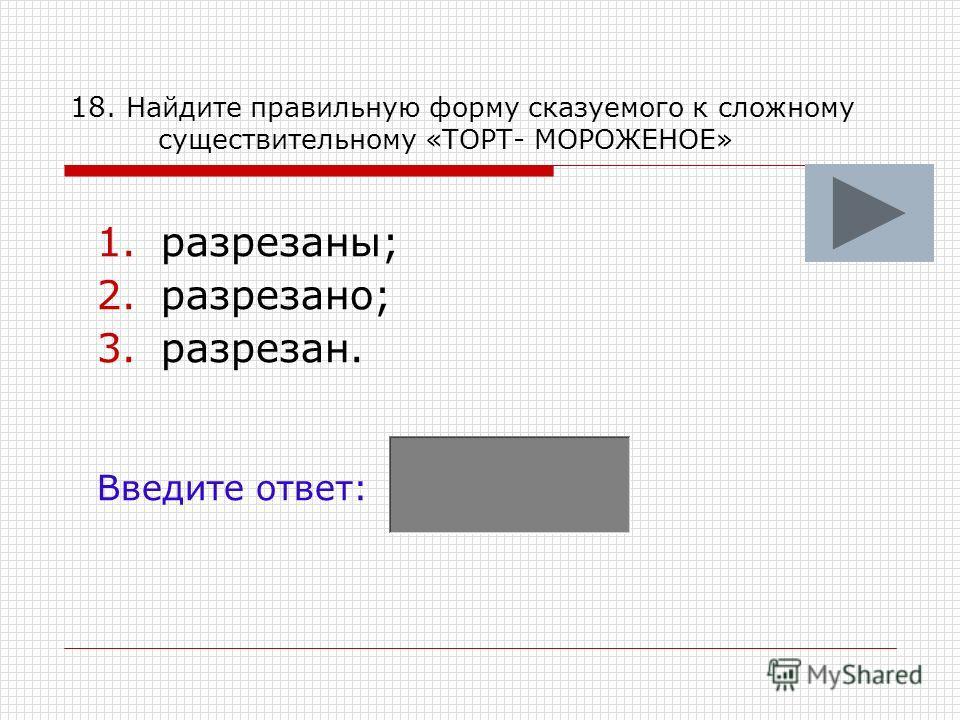 18. Найдите правильную форму сказуемого к сложному существительному «ТОРТ- МОРОЖЕНОЕ» 1.разрезаны; 2.разрезано; 3.разрезан. Введите ответ:
